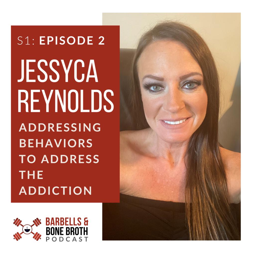 Addressing Behaviors to Address the Addiction with Jessyca Reynolds | Barbells and Bone Broth Podcast, Season 1 Episode 2