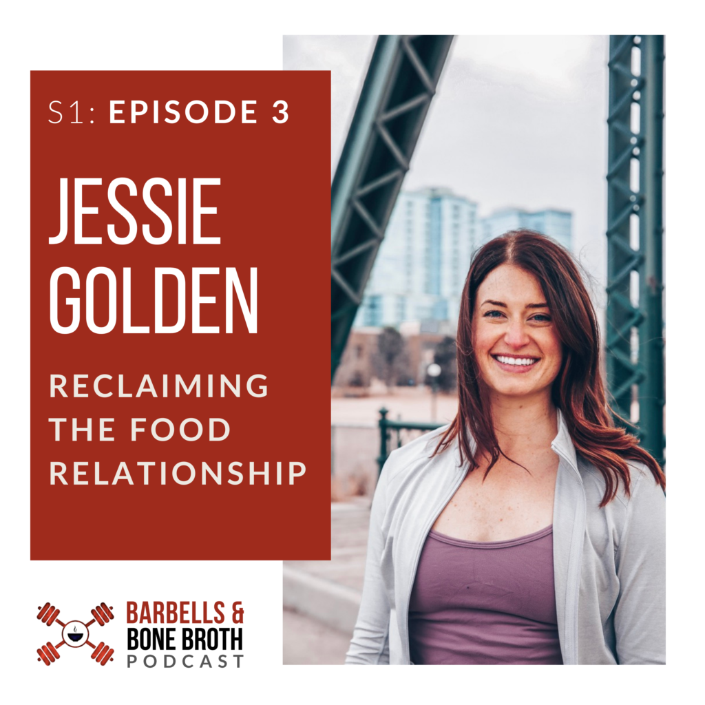Reclaiming the Food Relationship with Jessie Golden | Barbells and Bone Broth Podcast, Season 1 Episode 3