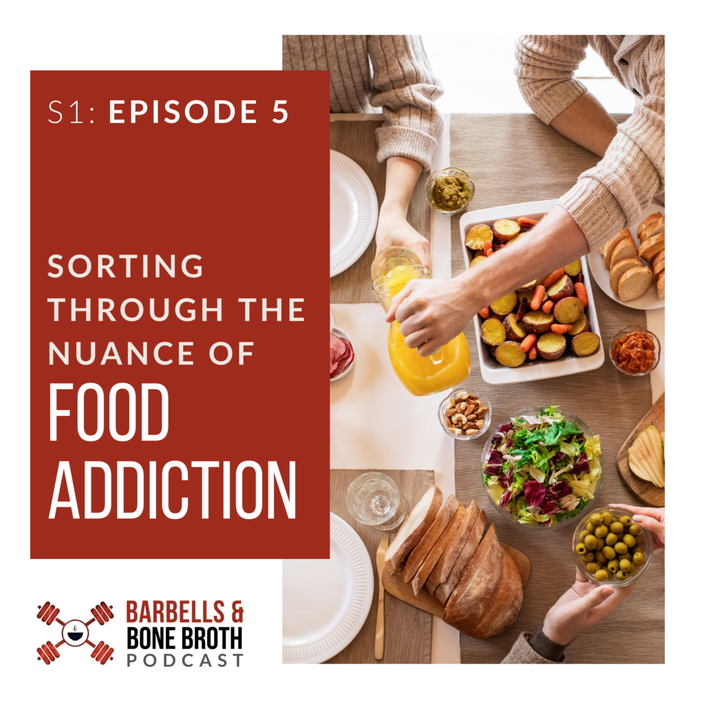 Sorting Through the Nuance of Food Addiction - Barbells and Bone Broth Podcast, Season 1 Episode 5