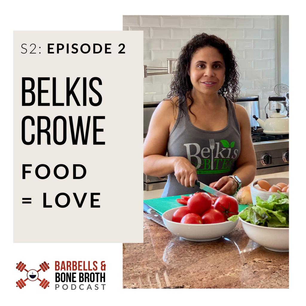 Barbells and Bone Broth Podcast Season 2 Episode 2 - Food = Love with Belkis Crowe