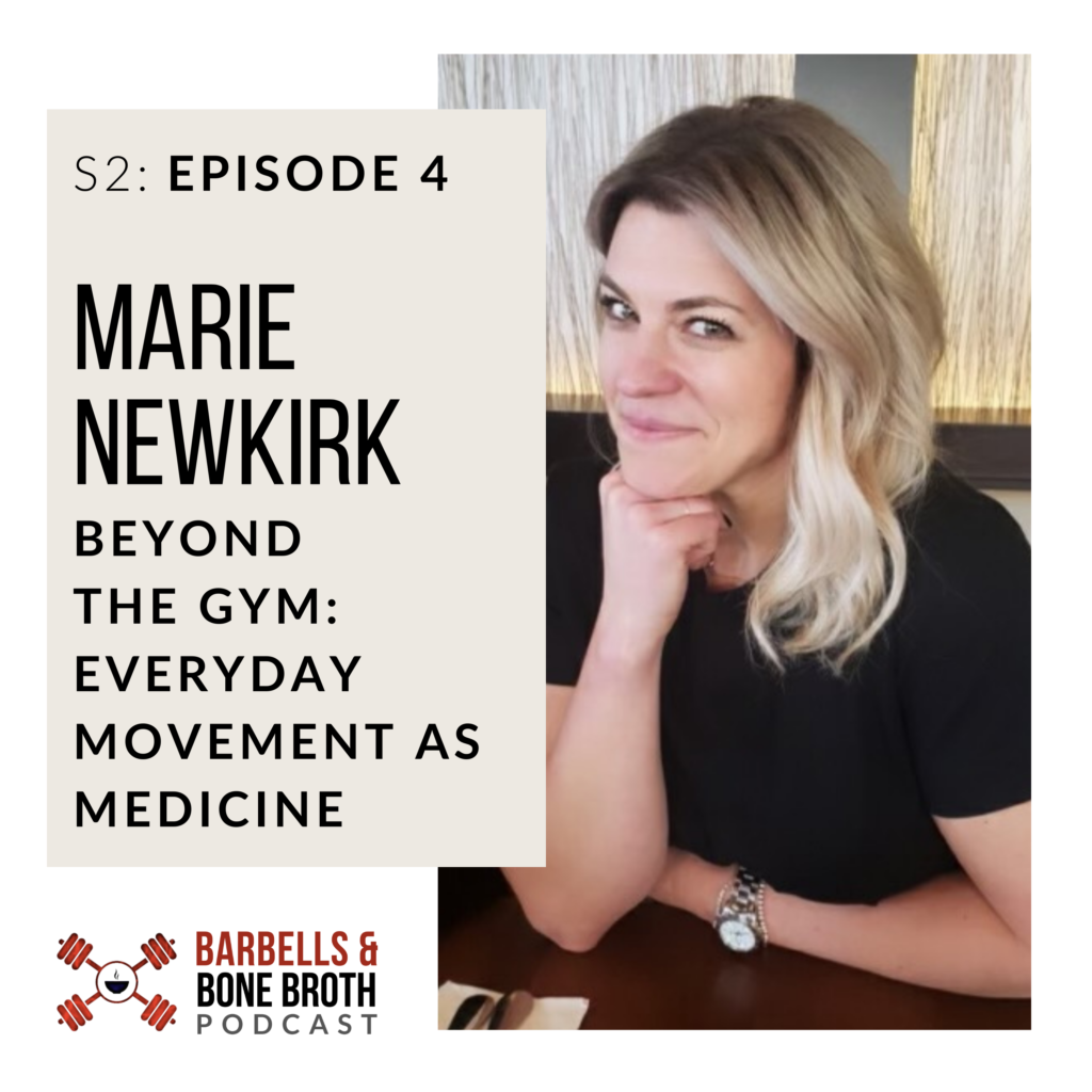 Beyond the Gym: Every Day Movement as Medicine with Marie Newkirk - Season 2 Episode 4 | Barbells and Bone Broth Podcast